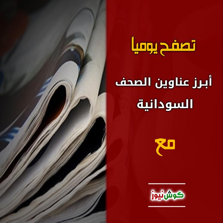 أبرز عناوين الصحف السياسية السودانية الصادرة اليوم الأحد الموافق 17 مارس 2019م